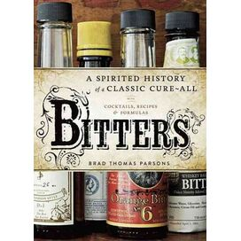 Bitters a Spirited History of a Classic Cure-All with Cocktails, Recipes and Formulas